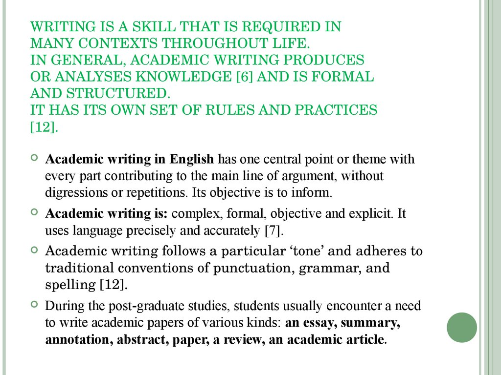 WRITING IS A SKILL THAT IS REQUIRED IN MANY CONTEXTS THROUGHOUT LIFE. IN GENERAL, ACADEMIC WRITING PRODUCES OR ANALYSES KNOWLEDGE [6] AND IS FORMAL AND STRUCTURED. IT HAS ITS OWN SET OF RULES AND PRACTICES [12].