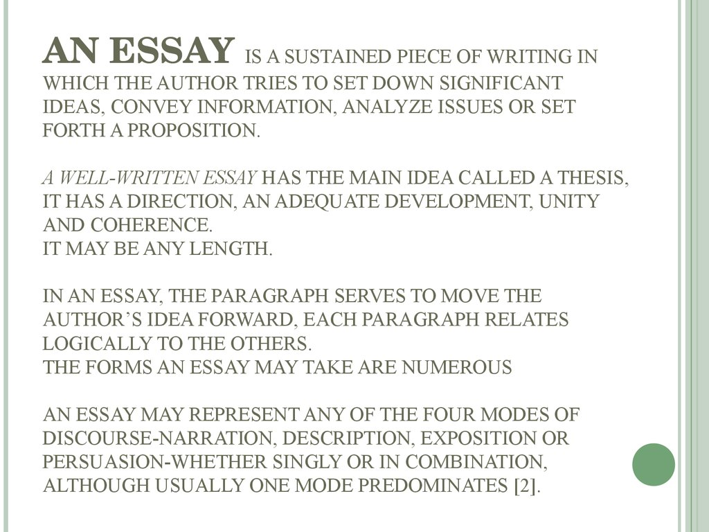 AN ESSAY IS A SUSTAINED PIECE OF WRITING IN WHICH THE AUTHOR TRIES TO SET DOWN SIGNIFICANT IDEAS, CONVEY INFORMATION, ANALYZE ISSUES OR SET FORTH A PROPOSITION. A WELL-WRITTEN ESSAY HAS THE MAIN IDEA CALLED A THESIS, IT HAS A DIRECTION, AN ADEQUATE DEVELO