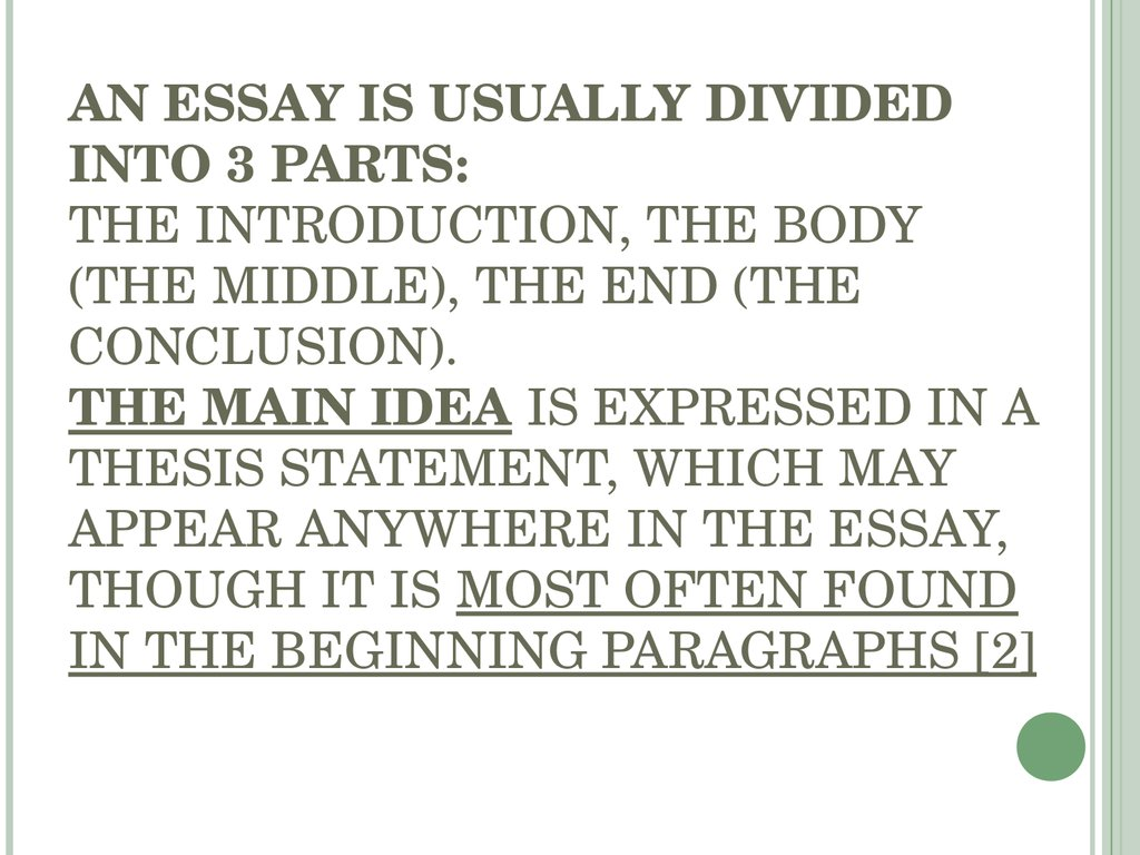 AN ESSAY IS USUALLY DIVIDED INTO 3 PARTS: THE INTRODUCTION, THE BODY (THE MIDDLE), THE END (THE CONCLUSION). THE MAIN IDEA IS EXPRESSED IN A THESIS STATEMENT, WHICH MAY APPEAR ANYWHERE IN THE ESSAY, THOUGH IT IS MOST OFTEN FOUND IN THE BEGINNING PARAGRAPH