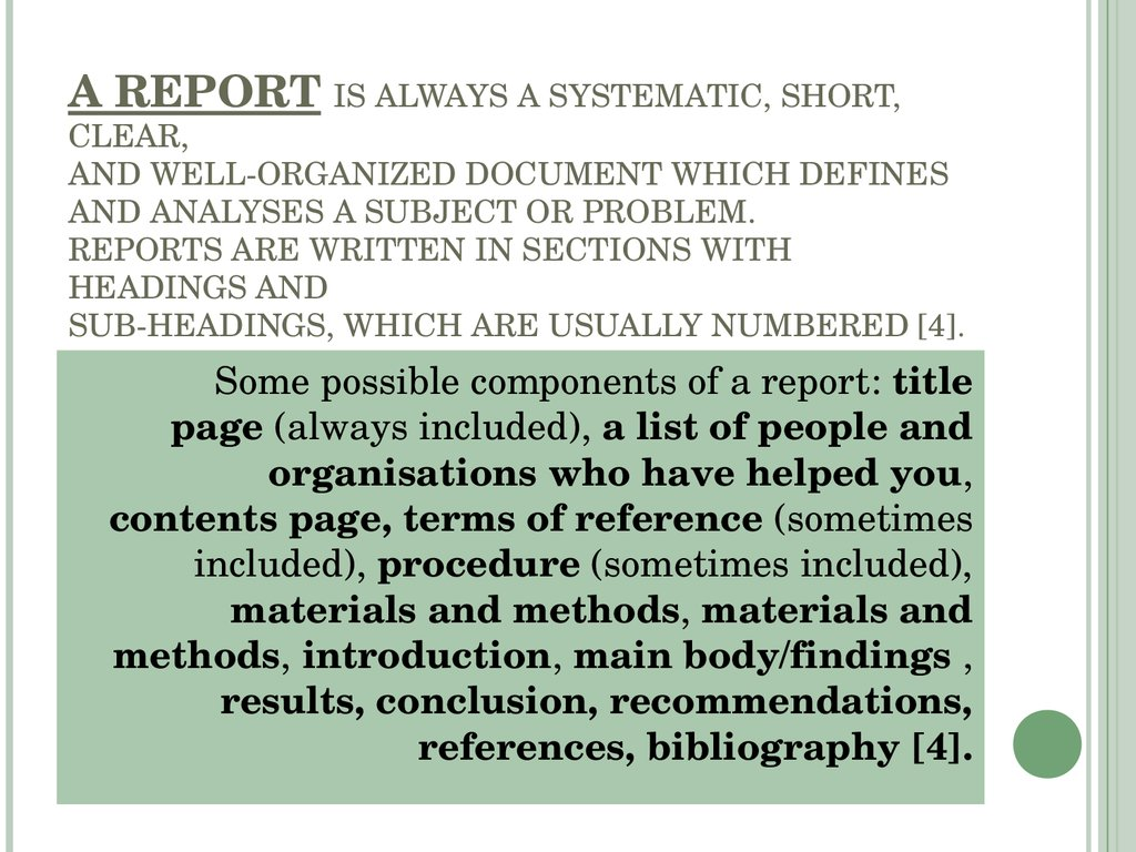 A REPORT IS ALWAYS A SYSTEMATIC, SHORT, CLEAR, AND WELL-ORGANIZED DOCUMENT WHICH DEFINES AND ANALYSES A SUBJECT OR PROBLEM. REPORTS ARE WRITTEN IN SECTIONS WITH HEADINGS AND SUB-HEADINGS, WHICH ARE USUALLY NUMBERED [4].