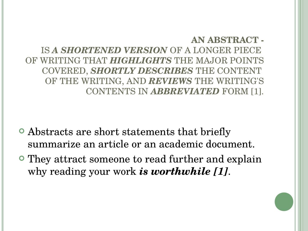 AN ABSTRACT - IS A SHORTENED VERSION OF A LONGER PIECE OF WRITING THAT HIGHLIGHTS THE MAJOR POINTS COVERED, SHORTLY DESCRIBES THE CONTENT OF THE WRITING, AND REVIEWS THE WRITING'S CONTENTS IN ABBREVIATED FORM [1].