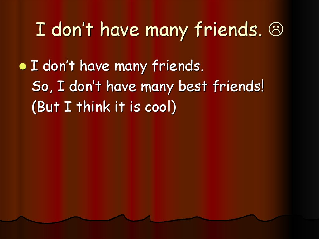 I don't have many friends. 