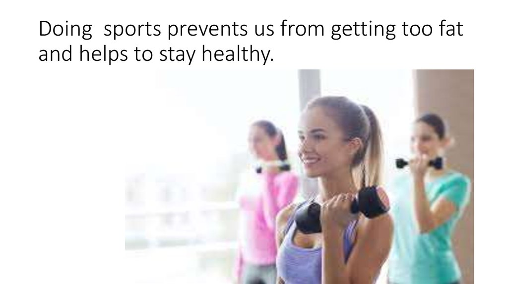 Doing sports prevents us from getting too fat and helps to stay healthy.