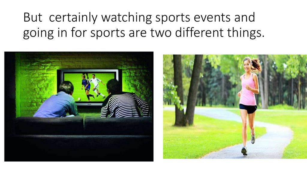 But certainly watching sports events and going in for sports are two different things.