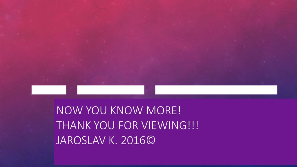 Now you know more! Thank you for viewing!!! Jaroslav K. 2016©