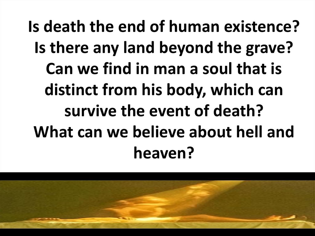 Is death the end of human existence? Is there any land beyond the grave? Can we find in man a soul that is distinct from his