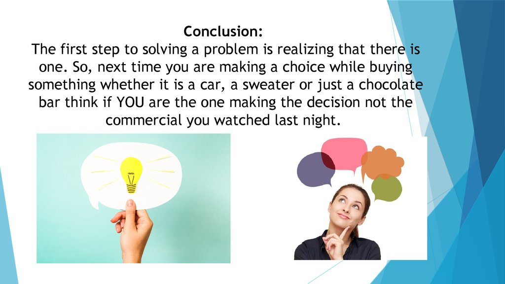Conclusion: The first step to solving a problem is realizing that there is one. So, next time you are making a choice while buying something whether it is a car, a sweater or just a chocolate bar think if YOU are the one making the decision not the commer