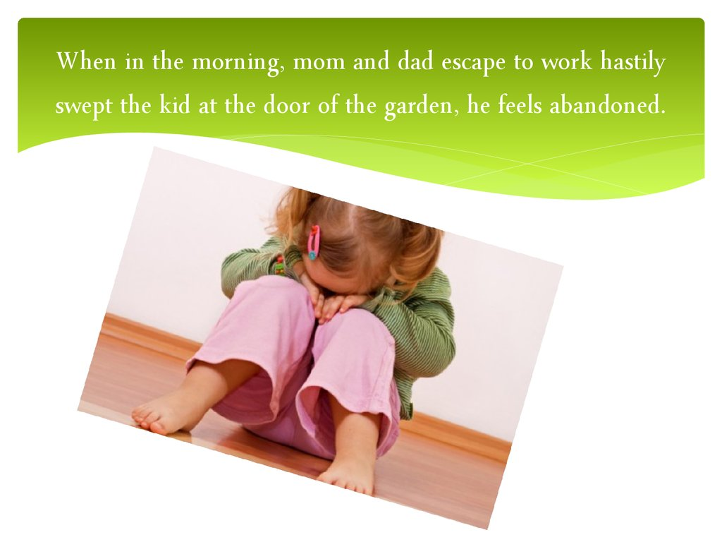 When in the morning, mom and dad escape to work hastily swept the kid at the door of the garden, he feels abandoned.