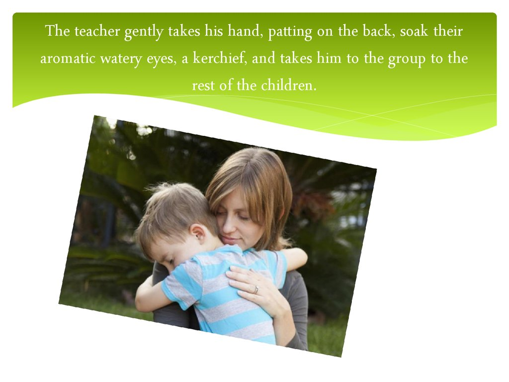 The teacher gently takes his hand, patting on the back, soak their aromatic watery eyes, a kerchief, and takes him to the group to the rest of the children.