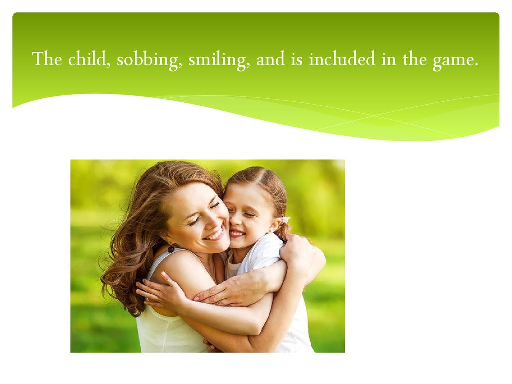 The child, sobbing, smiling, and is included in the game.