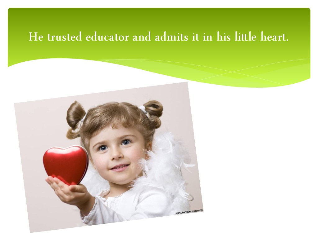 He trusted educator and admits it in his little heart.
