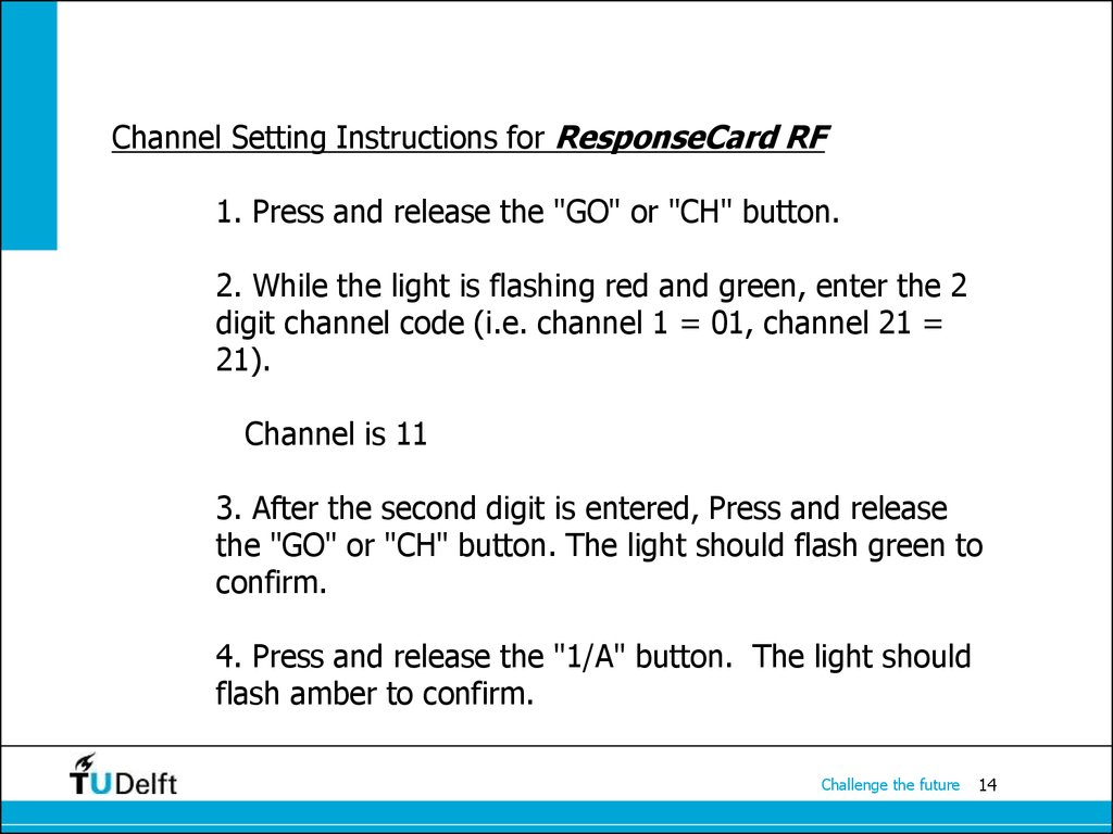 "Channel Setting Instructions for ResponseCard RF 1. Press and release the ""GO"" or ""CH"" button. 2. While the light is flashing red and green, enter the 2 digit channel code (i.e. channel 1 = 01, channel 21 = 21). Channel is 11 3. After the second digit is"