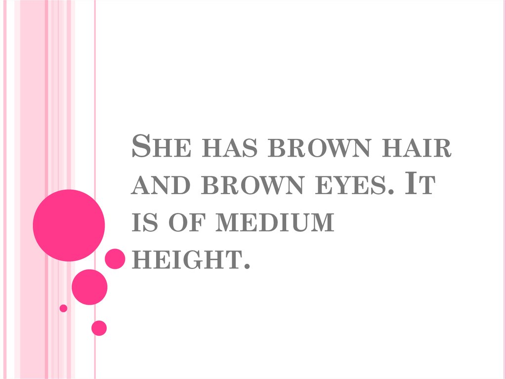 She has brown hair and brown eyes. It is of medium height.