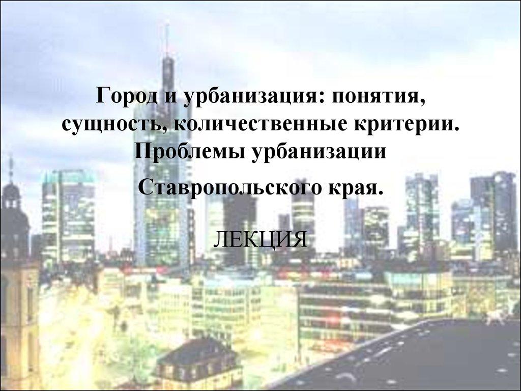 9471a6d5770a Город и урбанизация  понятия, сущность, количественные критерии. Проблемы  урбанизации Ставропольского края.