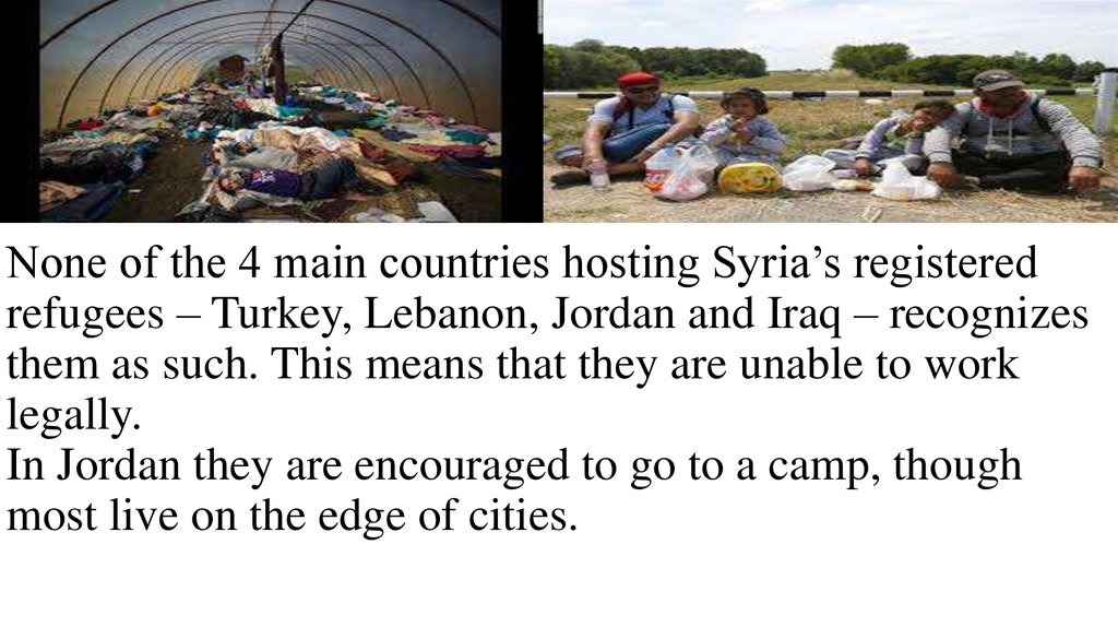 None of the 4 main countries hosting Syria's registered refugees – Turkey, Lebanon, Jordan and Iraq – recognizes them as such. This means that they are unable to work legally. In Jordan they are encouraged to go to a camp, though most live on the ed
