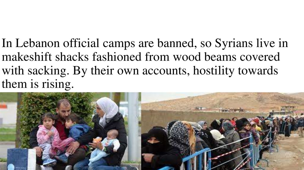 In Lebanon official camps are banned, so Syrians live in makeshift shacks fashioned from wood beams covered with sacking. By their own accounts, hostility towards them is rising.