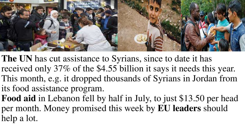The UN has cut assistance to Syrians, since to date it has received only 37% of the $4.55 billion it says it needs this year. This month, e.g. it dropped thousands of Syrians in Jordan from its food assistance program. Food aid in Lebanon fell by half in