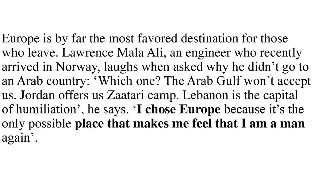 Europe is by far the most favored destination for those who leave. Lawrence Mala Ali, an engineer who recently arrived in Norway, laughs when asked why he didn't go to an Arab country: 'Which one? The Arab Gulf won't accept us. Jordan offers us Zaat