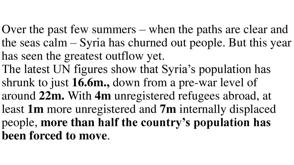 Over the past few summers – when the paths are clear and the seas calm – Syria has churned out people. But this year has seen the greatest outflow yet. The latest UN figures show that Syria's population has shrunk to just 16.6m., down from a pre-war