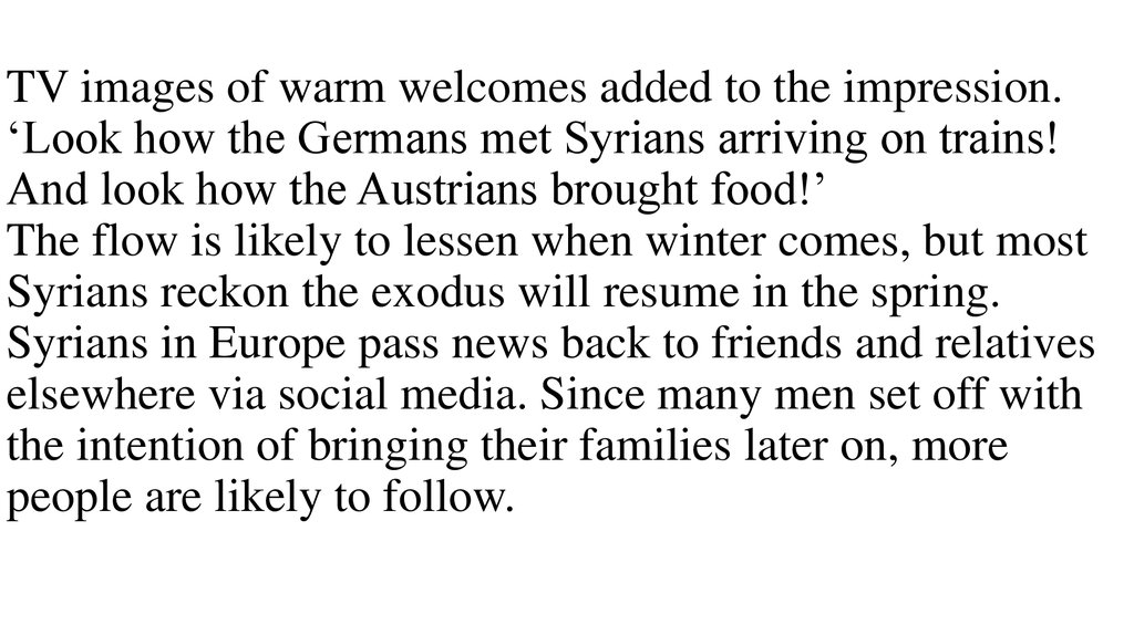 TV images of warm welcomes added to the impression. 'Look how the Germans met Syrians arriving on trains! And look how the Austrians brought food!' The flow is likely to lessen when winter comes, but most Syrians reckon the exodus will resume in the s