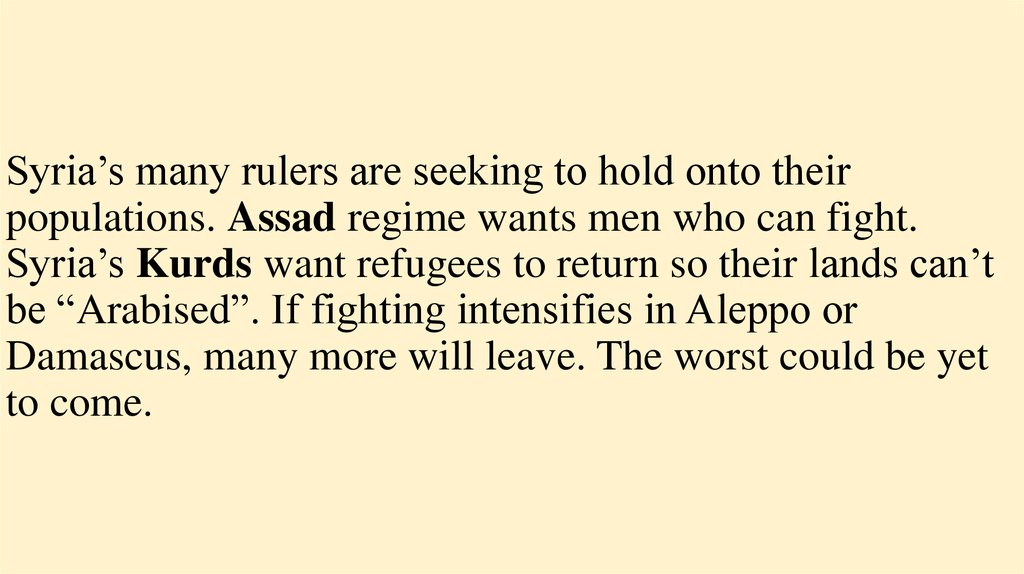 "Syria's many rulers are seeking to hold onto their populations. Assad regime wants men who can fight. Syria's Kurds want refugees to return so their lands can't be ""Arabised"". If fighting intensifies in Aleppo or Damascus, many more will leave."