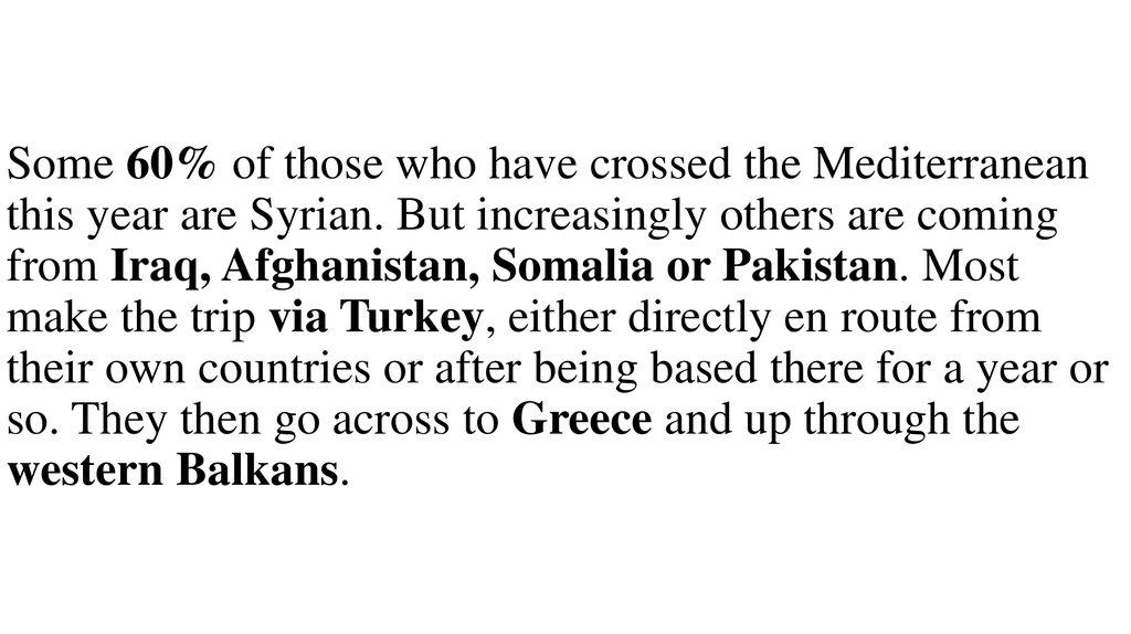Some 60% of those who have crossed the Mediterranean this year are Syrian. But increasingly others are coming from Iraq, Afghanistan, Somalia or Pakistan. Most make the trip via Turkey, either directly en route from their own countries or after being base