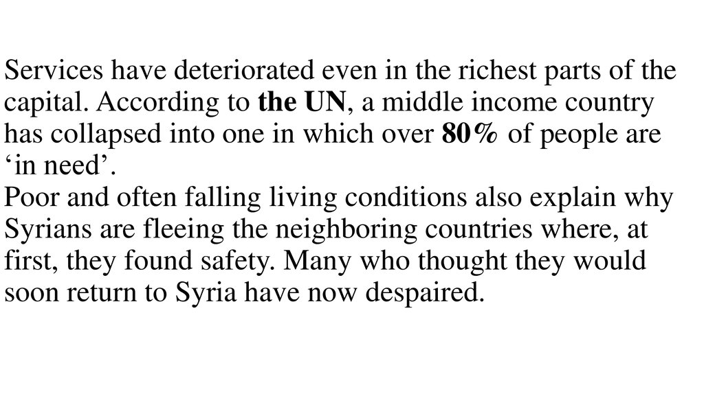 Services have deteriorated even in the richest parts of the capital. According to the UN, a middle income country has collapsed into one in which over 80% of people are 'in need'. Poor and often falling living conditions also explain why Syrians are f