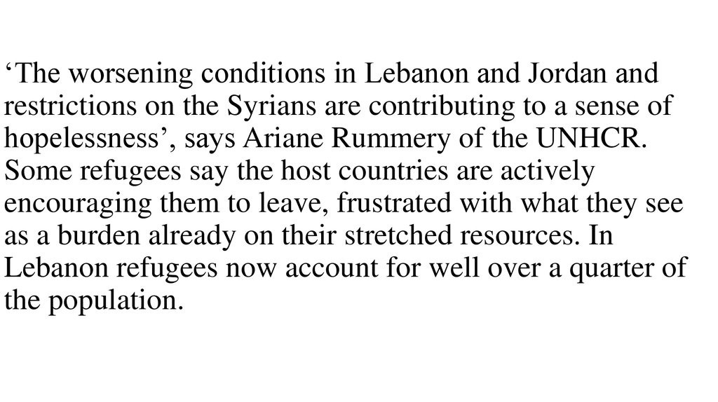 'The worsening conditions in Lebanon and Jordan and restrictions on the Syrians are contributing to a sense of hopelessness', says Ariane Rummery of the UNHCR. Some refugees say the host countries are actively encouraging them to leave, frustrated wit