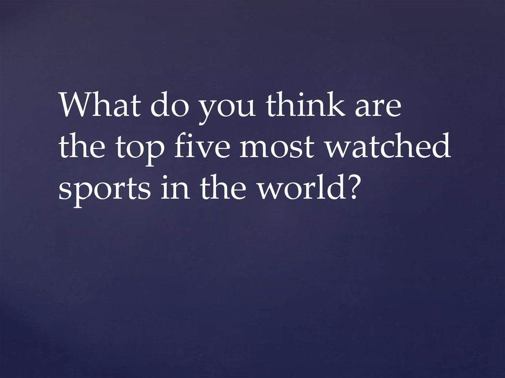 What do you think are the top five most watched sports in the world?