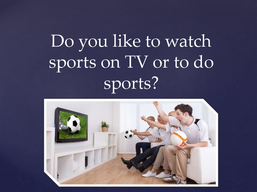 Do you like to watch sports on TV or to do sports?
