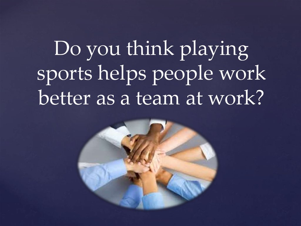 Do you think playing sports helps people work better as a team at work?