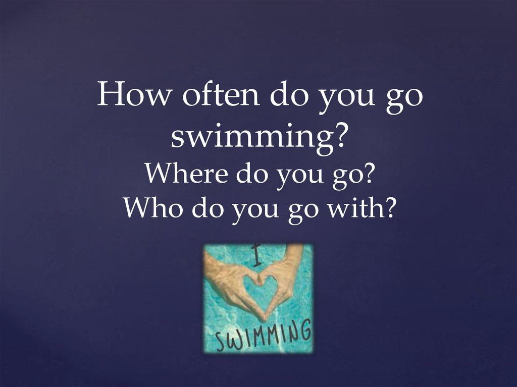 How often do you go swimming? Where do you go? Who do you go with?