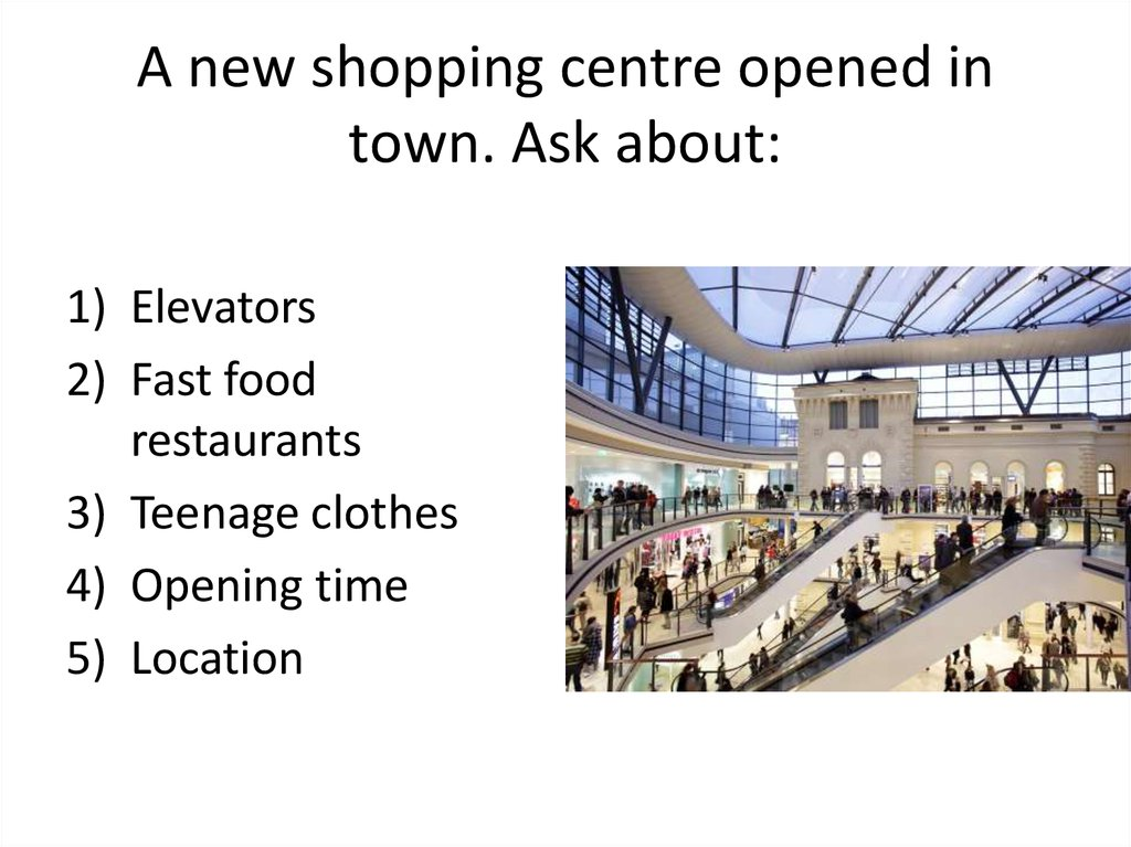A new shopping centre opened in town. Ask about: