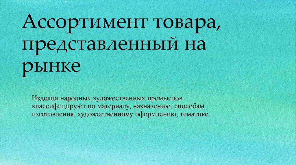 Ассортимент художественных изделий Курсовая работа презентация  Ассортимент товара представленный на рынке