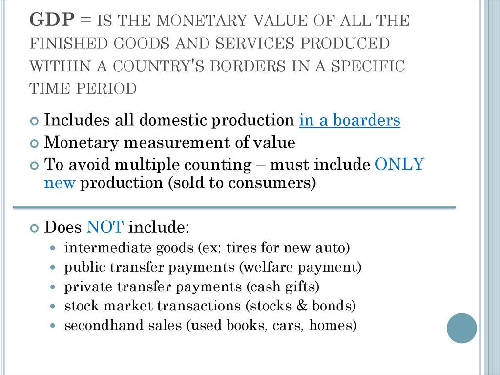 GDP = is the monetary value of all the finished goods and services produced within a country's borders in a specific time
