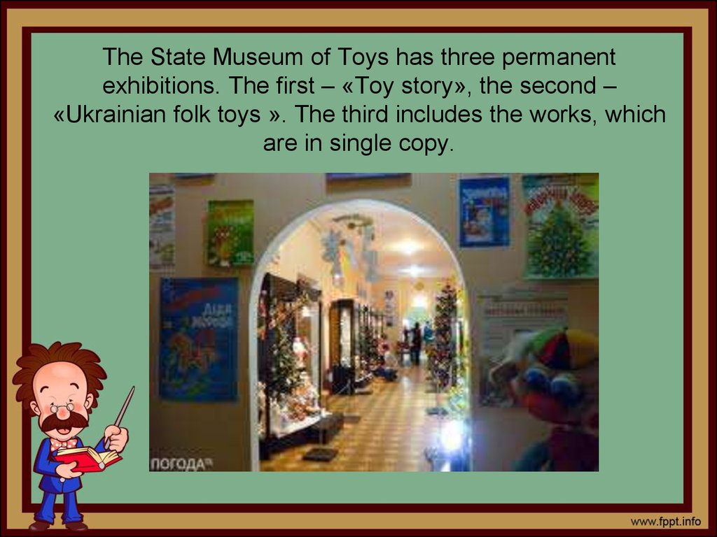The State Museum of Toys has three permanent exhibitions. The first – «Toy story», the second – «Ukrainian folk toys ». The third includes the works, which are in single copy.
