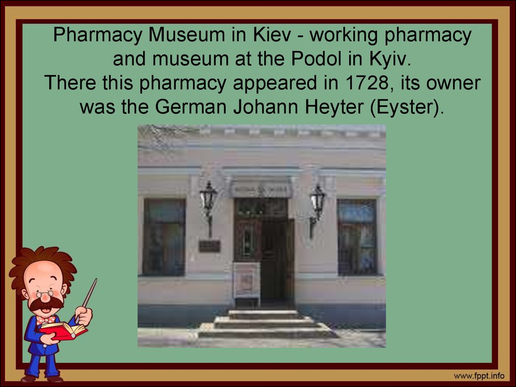 Pharmacy Museum in Kiev - working pharmacy and museum at the Podol in Kyiv. There this pharmacy appeared in 1728, its owner was the German Johann Heyter (Eyster).
