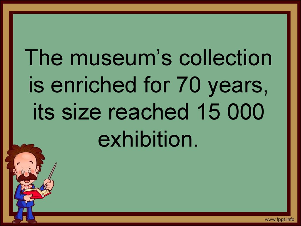 The museum's collection is enriched for 70 years, its size reached 15 000 exhibition.