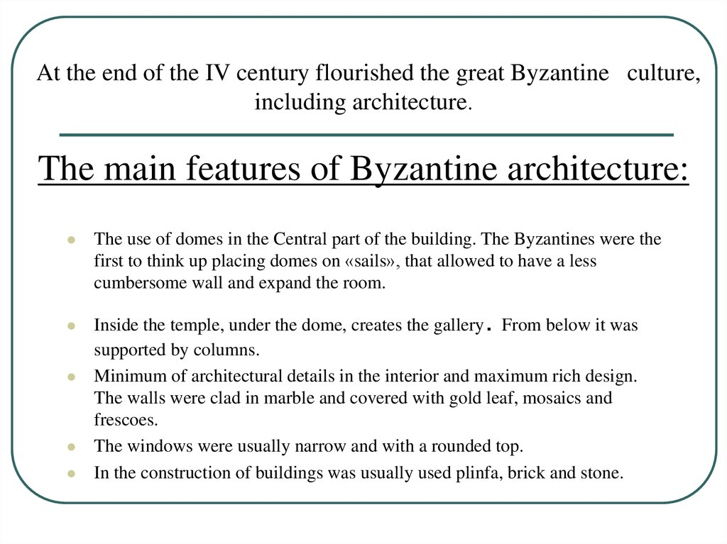 At the end of the IV century flourished the great Byzantine culture, including architecture. The main features of Byzantine architecture: