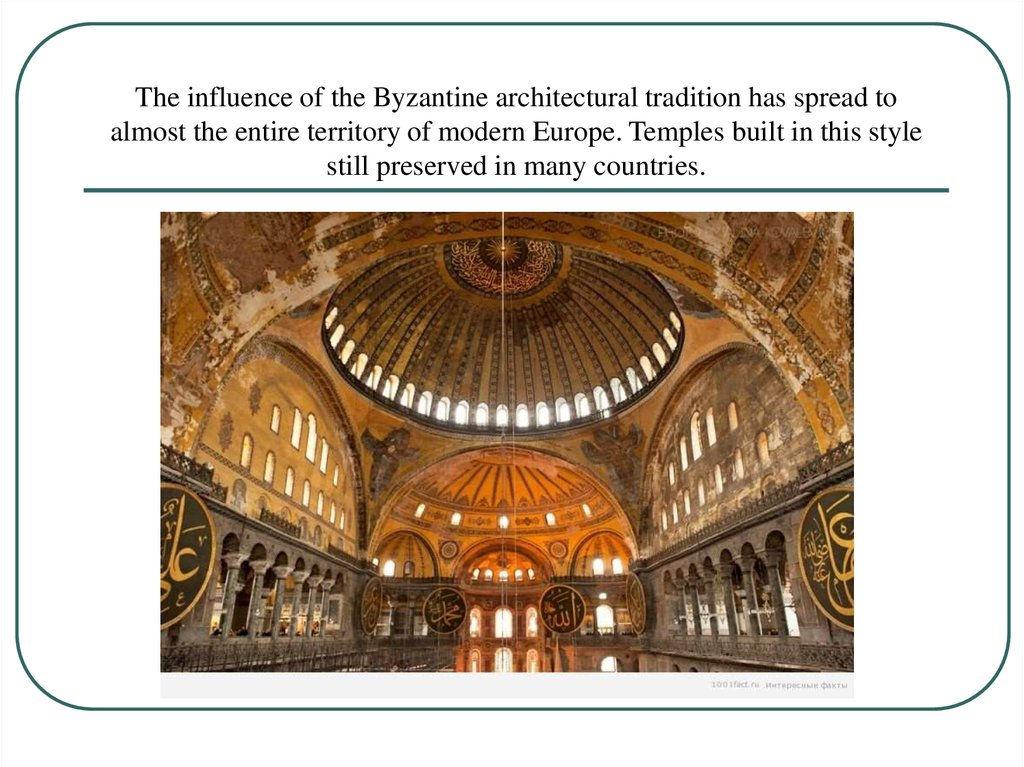 The influence of the Byzantine architectural tradition has spread to almost the entire territory of modern Europe. Temples built in this style still preserved in many countries.