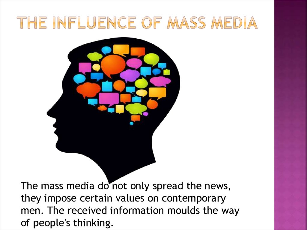 influence of mass media Mass media influence in the last 50 years the media influence has grown exponentially with the advance of technology, first there was the telegraph, then the radio, the newspaper, magazines, television and now the internet - mass media influence essay introduction we live in a society that.
