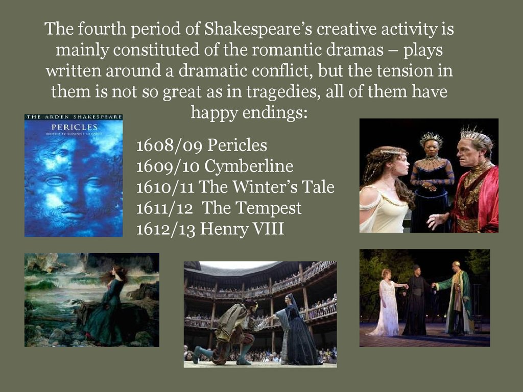The fourth period of Shakespeare's creative activity is mainly constituted of the romantic dramas – plays written around a dramatic conflict, but the tension in them is not so great as in tragedies, all of them have happy endings:
