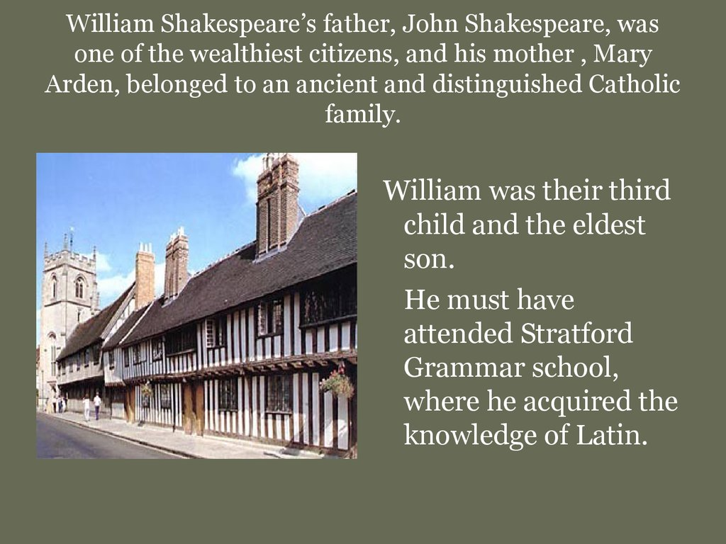 William Shakespeare's father, John Shakespeare, was one of the wealthiest citizens, and his mother , Mary Arden, belonged to an ancient and distinguished Catholic family.