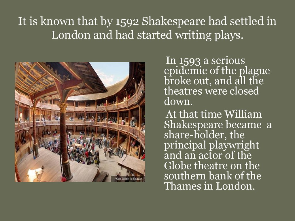 It is known that by 1592 Shakespeare had settled in London and had started writing plays.