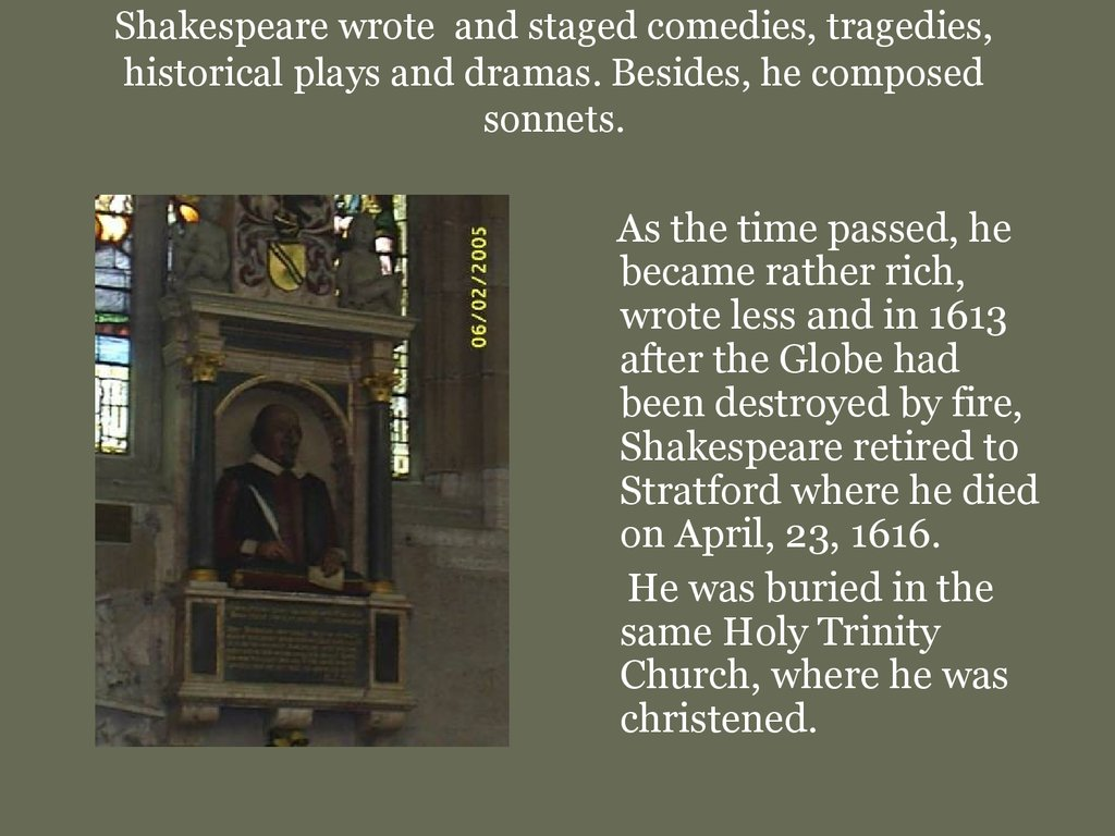 Shakespeare wrote and staged comedies, tragedies, historical plays and dramas. Besides, he composed sonnets.