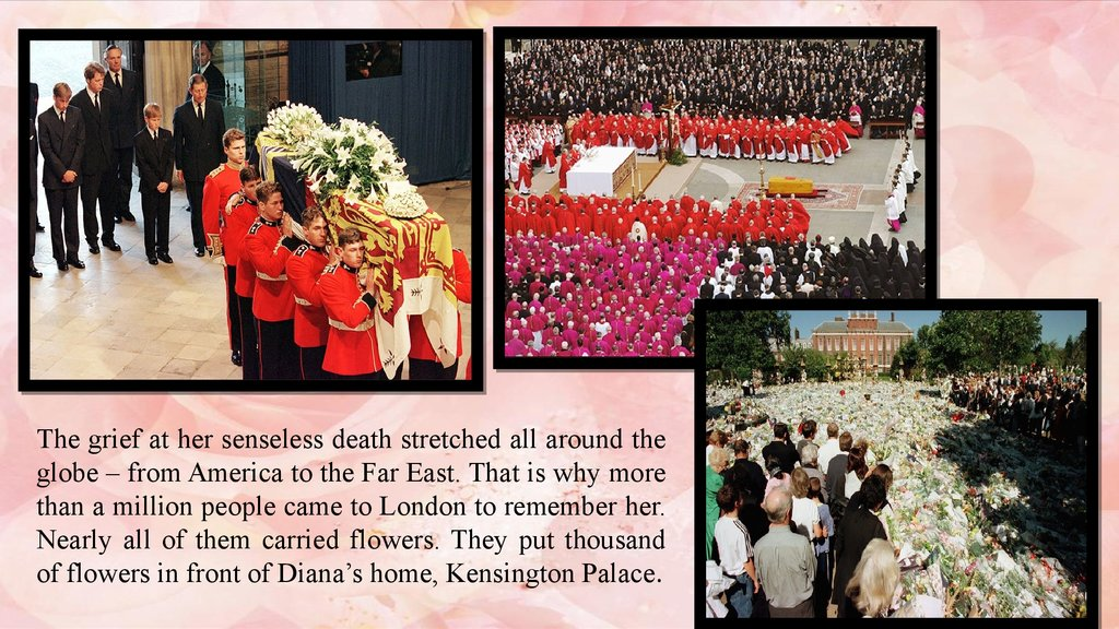 The grief at her senseless death stretched all around the globe – from America to the Far East. That is why more than a million people came to London to remember her. Nearly all of them carried flowers. They put thousand of flowers in front of Diana's