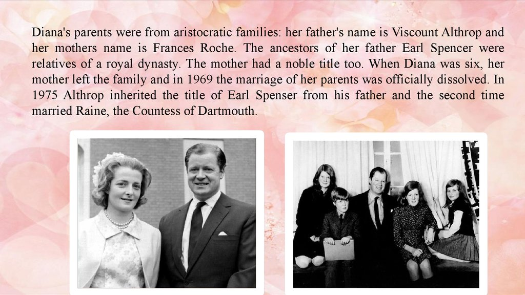 Diana's parents were from aristocratic families: her father's name is Viscount Althrop and her mothers name is Frances Roche. The ancestors of her father Earl Spencer were relatives of a royal dynasty. The mother had a noble title too. When Diana was six,