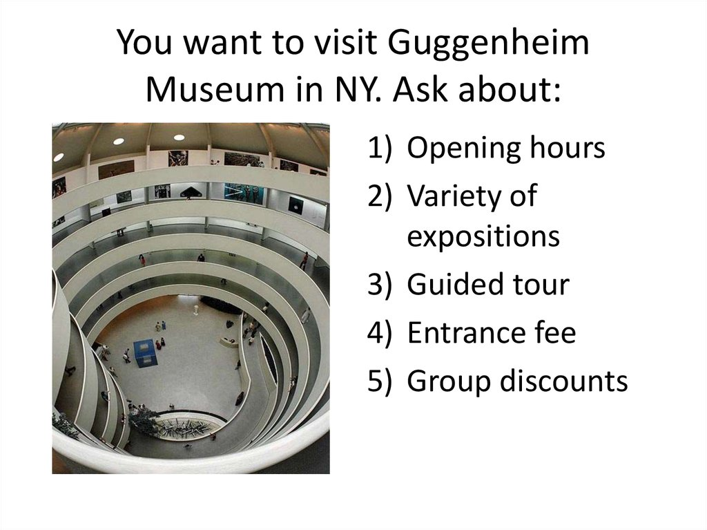 You want to visit Guggenheim Museum in NY. Ask about: