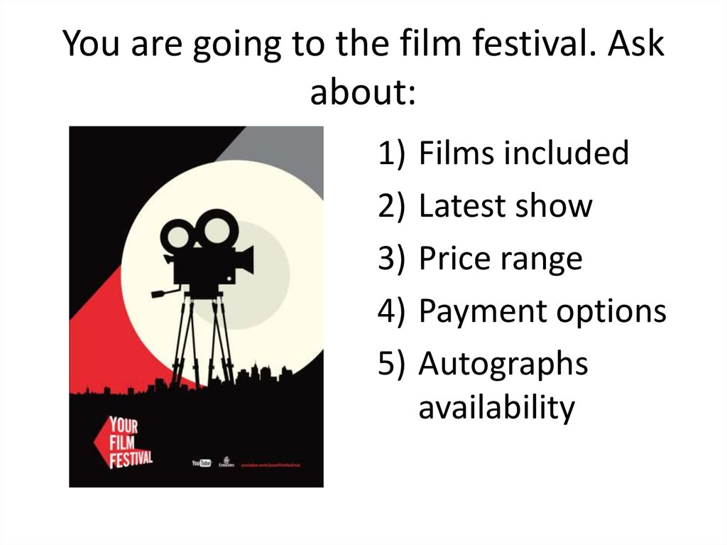 You are going to the film festival. Ask about: