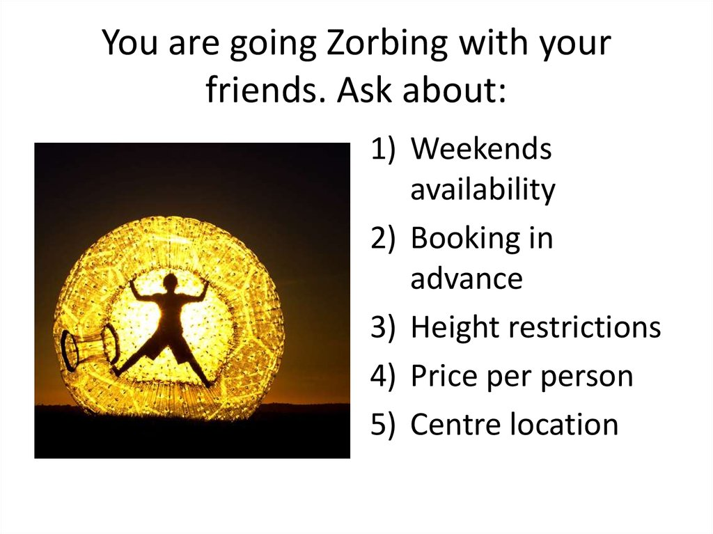 You are going Zorbing with your friends. Ask about: